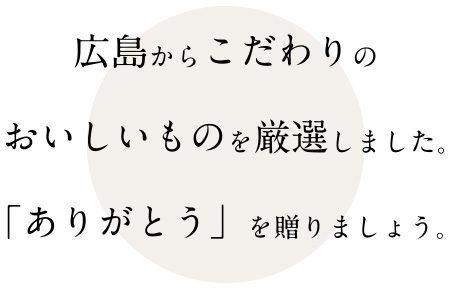 広島からこだわりのおいしいものをげんせんしました。ありがとうを贈りましょう。